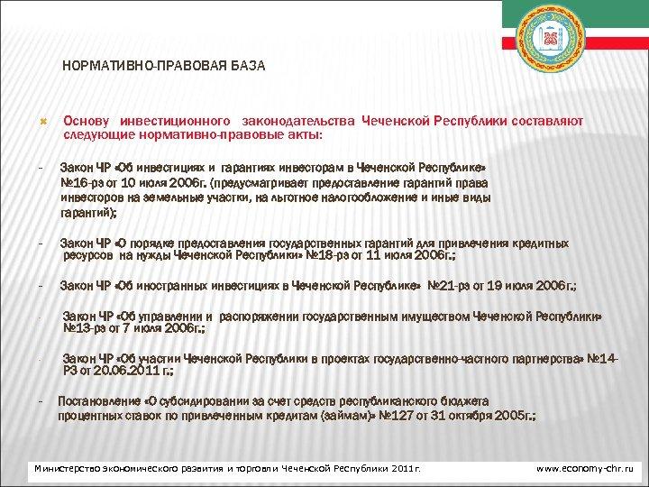 НОРМАТИВНО-ПРАВОВАЯ БАЗА Основу инвестиционного законодательства Чеченской Республики составляют следующие нормативно-правовые акты: - Закон ЧР
