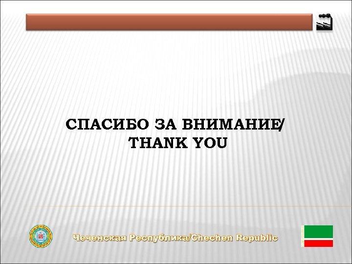 СПАСИБО ЗА ВНИМАНИЕ / THANK YOU Чеченская Республика/Chechen Republic