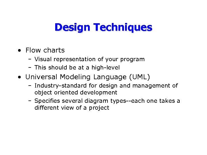 Design Techniques • Flow charts – Visual representation of your program – This should