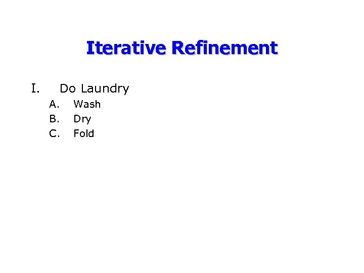 Iterative Refinement I. Do Laundry A. B. C. Wash Dry Fold