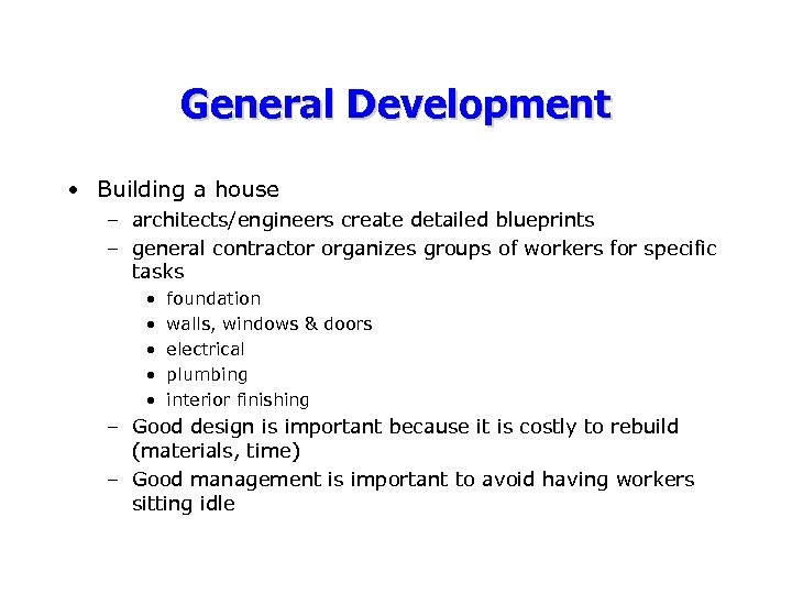 General Development • Building a house – architects/engineers create detailed blueprints – general contractor