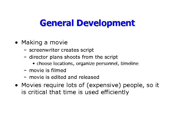 General Development • Making a movie – screenwriter creates script – director plans shoots