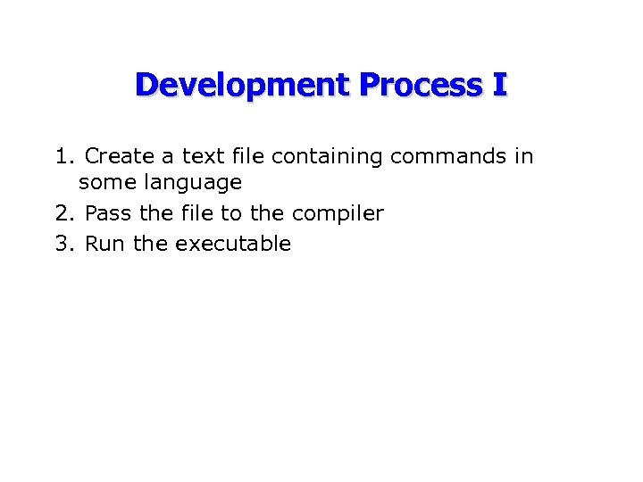 Development Process I 1. Create a text file containing commands in some language 2.