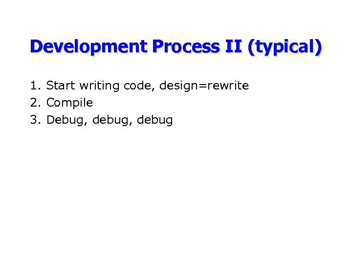 Development Process II (typical) 1. Start writing code, design=rewrite 2. Compile 3. Debug, debug