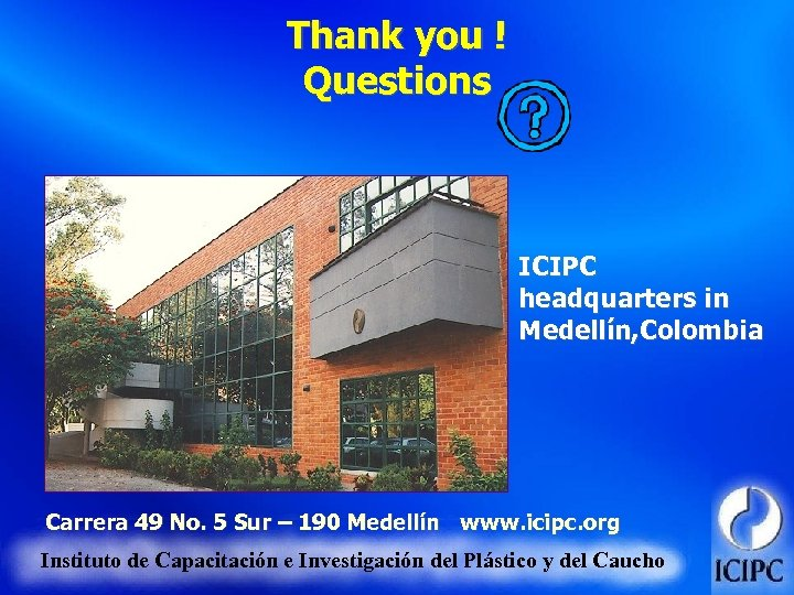 Thank you ! Questions ICIPC headquarters in Medellín, Colombia Carrera 49 No. 5 Sur