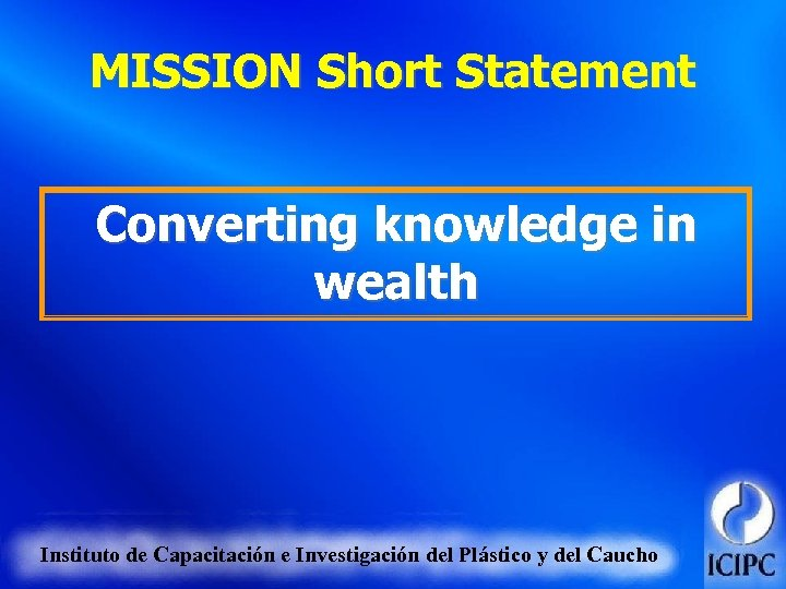 MISSION Short Statement Converting knowledge in wealth Instituto de Capacitación e Investigación del Plástico