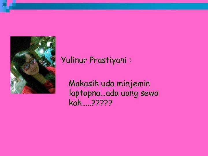 Yulinur Prastiyani : Makasih uda minjemin laptopna…ada uang sewa kah…. . ? ? ?