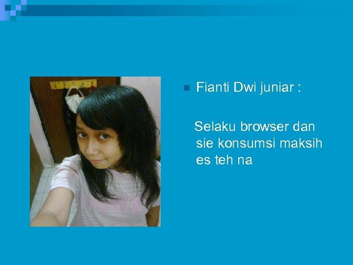 n Fianti Dwi juniar : Selaku browser dan sie konsumsi maksih es teh na