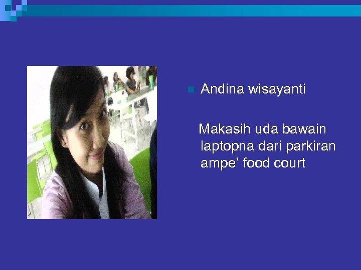 n Andina wisayanti Makasih uda bawain laptopna dari parkiran ampe' food court