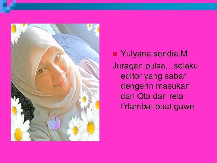 Yulyana sendia. M Juragan pulsa…selaku editor yang sabar dengerin masukan dari Qta dan rela
