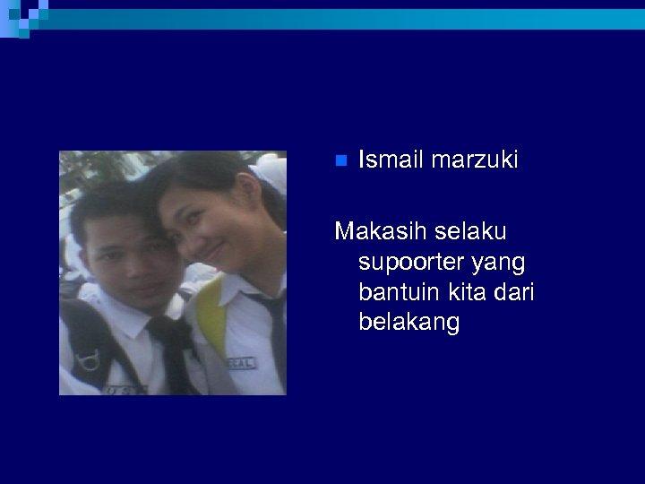 n Ismail marzuki Makasih selaku supoorter yang bantuin kita dari belakang