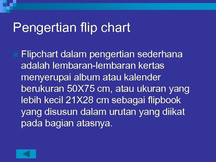 Pengertian flip chart n Flipchart dalam pengertian sederhana adalah lembaran-lembaran kertas menyerupai album atau
