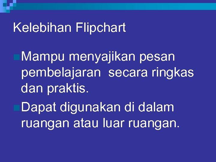 Kelebihan Flipchart n Mampu menyajikan pesan pembelajaran secara ringkas dan praktis. n Dapat digunakan