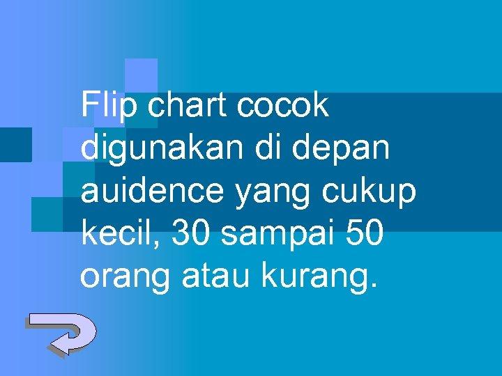 Flip chart cocok digunakan di depan auidence yang cukup kecil, 30 sampai 50 orang