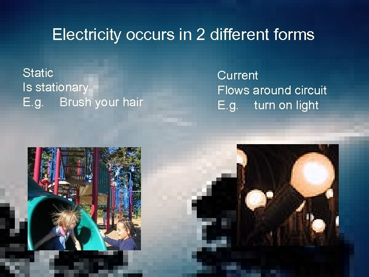 Electricity occurs in 2 different forms Static Is stationary E. g. Brush your hair