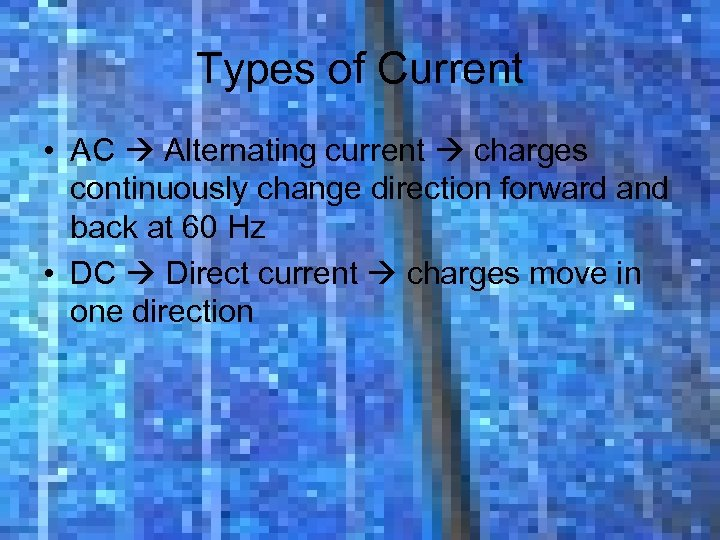 Types of Current • AC Alternating current charges continuously change direction forward and back