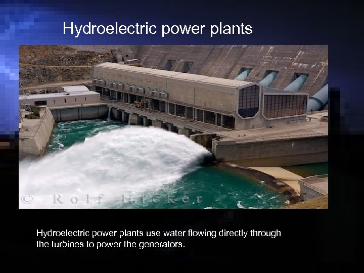 Hydroelectric power plants use water flowing directly through the turbines to power the generators.