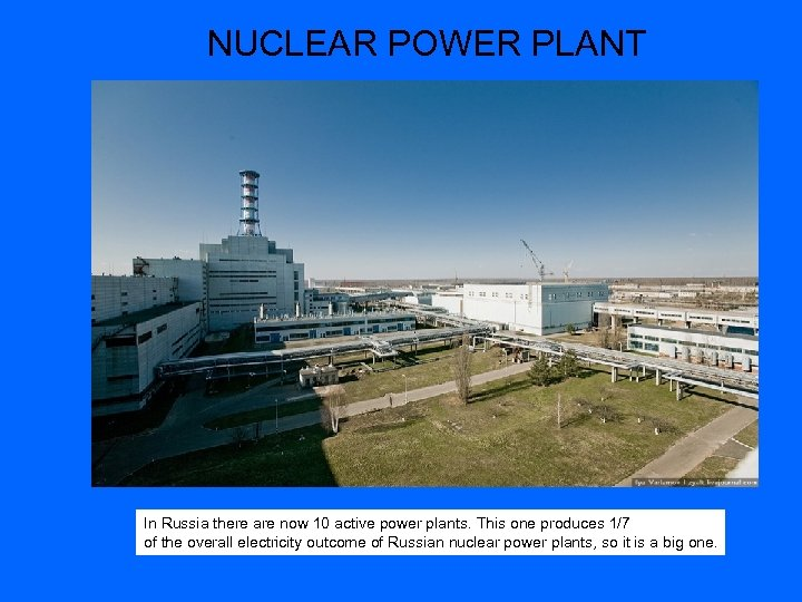 NUCLEAR POWER PLANT In Russia there are now 10 active power plants. This one