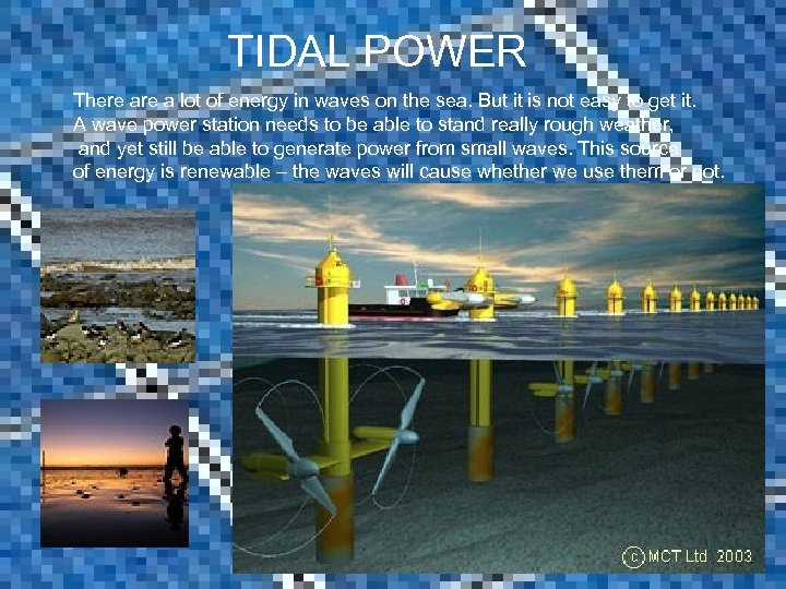 TIDAL POWER There a lot of energy in waves on the sea. But it