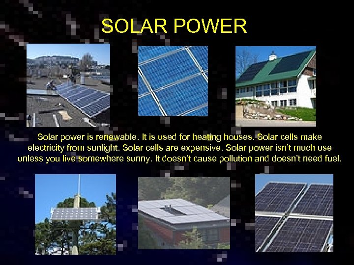 SOLAR POWER Solar power is renewable. It is used for heating houses. Solar cells