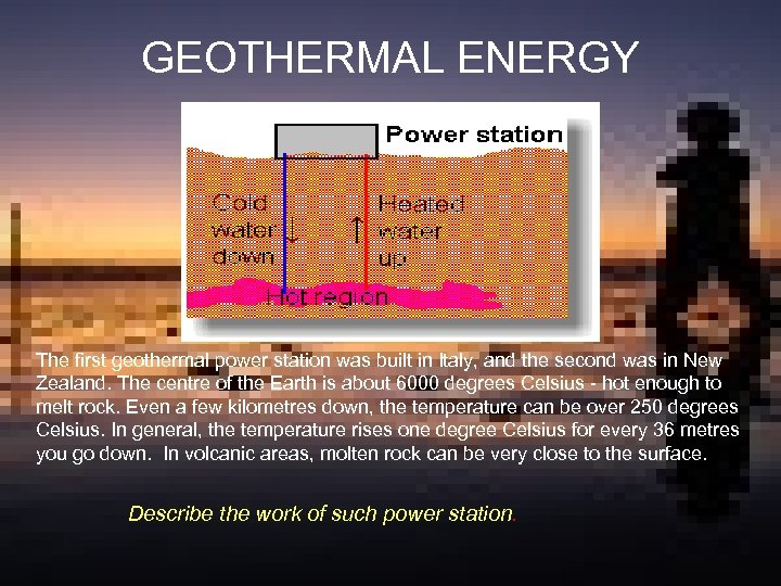 GEOTHERMAL ENERGY The first geothermal power station was built in Italy, and the second