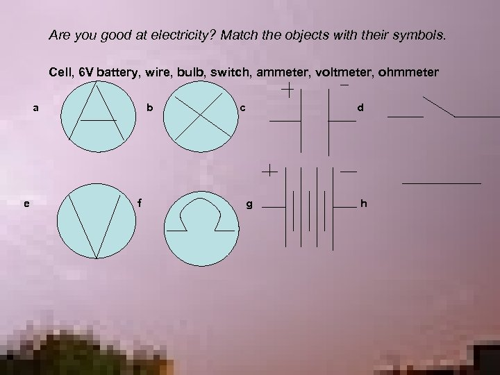 Are you good at electricity? Match the objects with their symbols. Cell, 6 V