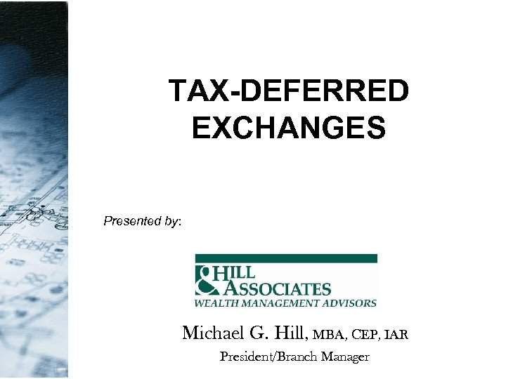 TAX-DEFERRED EXCHANGES Presented by: Michael G. Hill, MBA, CEP, IAR President/Branch Manager