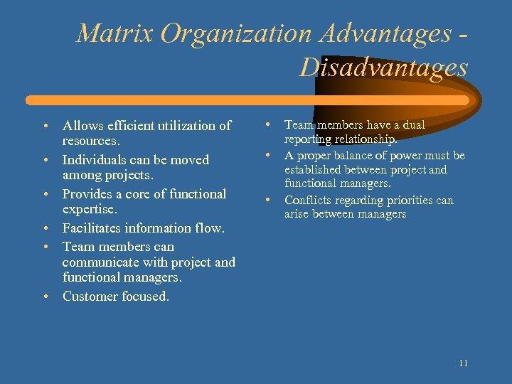 Matrix Organization Advantages Disadvantages • Allows efficient utilization of resources. • Individuals can be