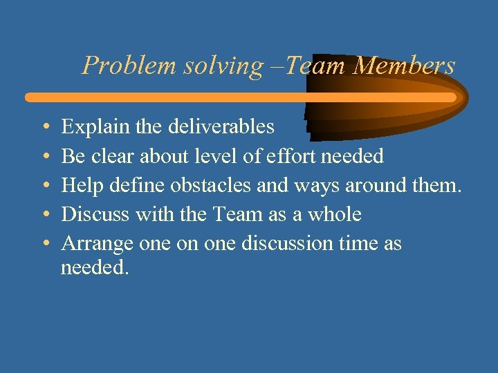Problem solving –Team Members • • • Explain the deliverables Be clear about level