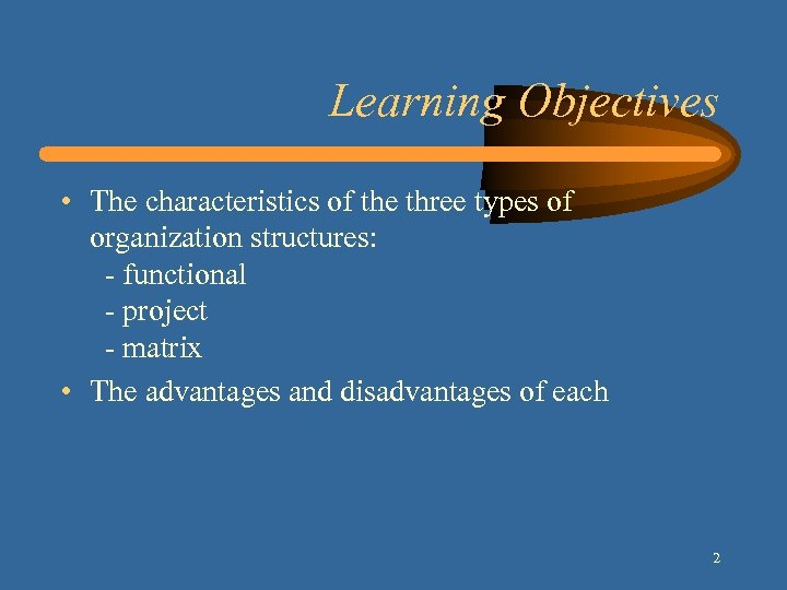 Learning Objectives • The characteristics of the three types of organization structures: - functional