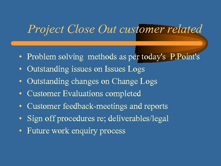 Project Close Out customer related • • Problem solving methods as per today's P.