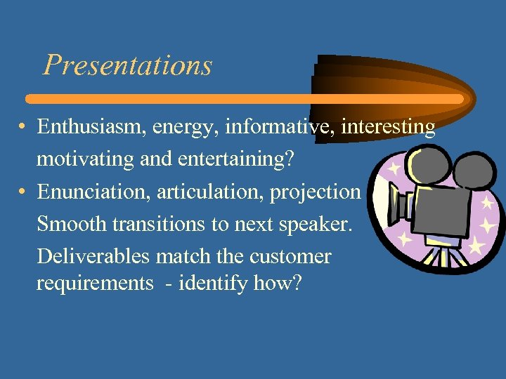Presentations • Enthusiasm, energy, informative, interesting motivating and entertaining? • Enunciation, articulation, projection Smooth
