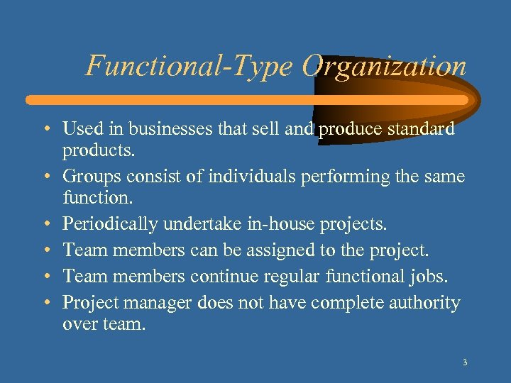 Functional-Type Organization • Used in businesses that sell and produce standard products. • Groups
