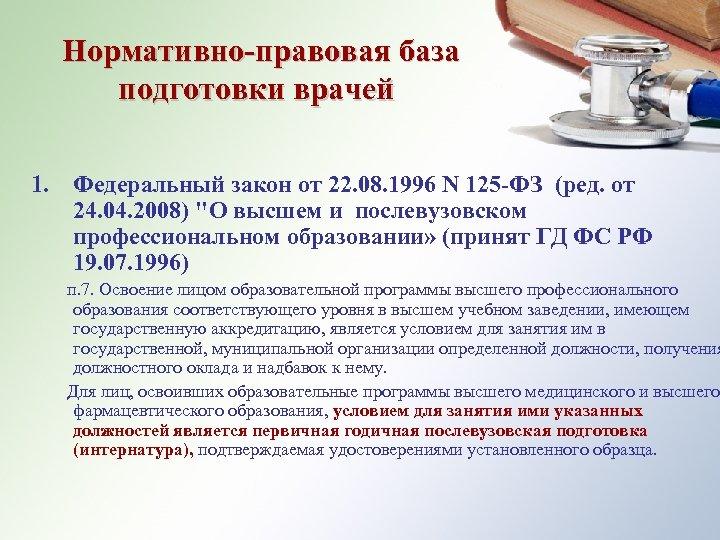 Нормативно-правовая база подготовки врачей 1. Федеральный закон от 22. 08. 1996 N 125 -ФЗ