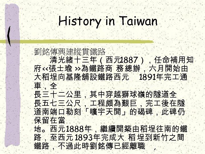 History in Taiwan 劉銘傳興建縱貫鐵路   清光緒十三年(西元1887),任命補用知 府 <<張士瑜 >>為鐵路商 務 總辦,六月開始由 大稻埕向基隆舖設鐵路西元 1891年完 通 車,全