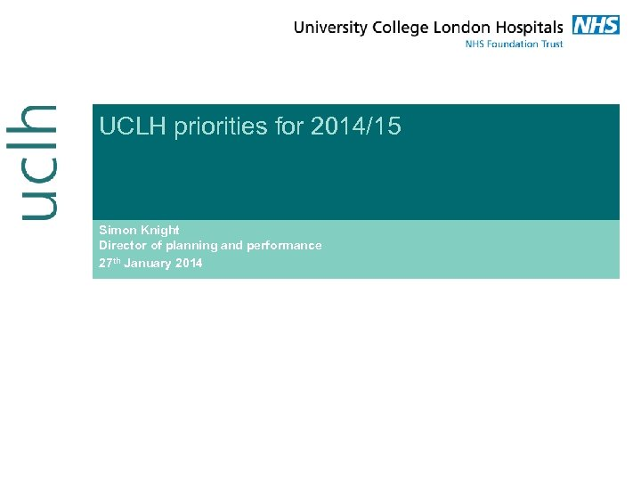 UCLH priorities for 2014/15 Simon Knight Director of planning and performance 27 th January