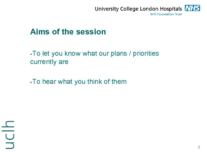 Aims of the session To let you know what our plans / priorities currently