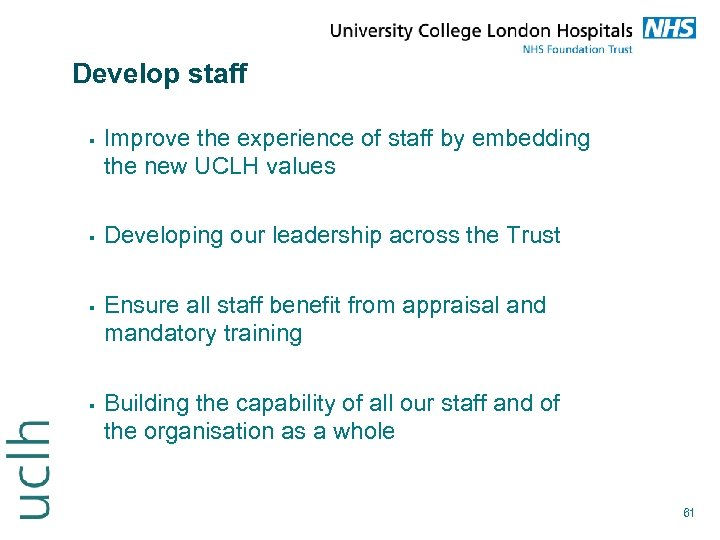 Develop staff Improve the experience of staff by embedding the new UCLH values Developing