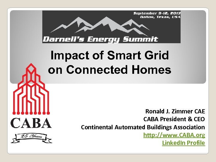 Impact of Smart Grid on Connected Homes Ronald J. Zimmer CAE CABA President &