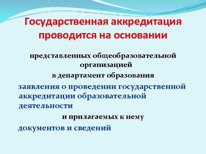 Государственная аккредитация проводится на основании представленных общеобразовательной организацией в департамент образования заявления о проведении