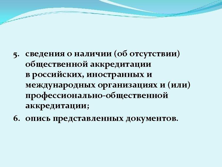 5. сведения о наличии (об отсутствии) общественной аккредитации в российских, иностранных и международных организациях
