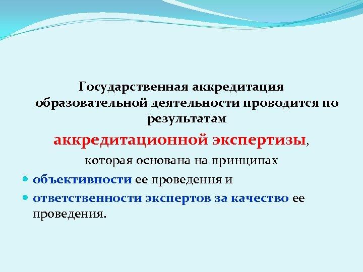 Государственная аккредитация образовательной деятельности проводится по результатам аккредитационной экспертизы, которая основана на принципах объективности