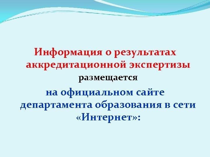 Информация о результатах аккредитационной экспертизы размещается на официальном сайте департамента образования в сети «Интернет»