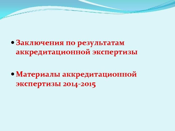 Заключения по результатам аккредитационной экспертизы Материалы аккредитационной экспертизы 2014 -2015