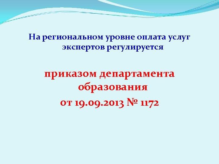 На региональном уровне оплата услуг экспертов регулируется приказом департамента образования от 19. 09. 2013