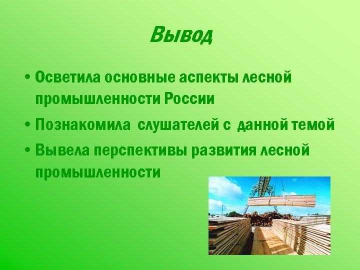 Вывод • Осветила основные аспекты лесной промышленности России • Познакомила слушателей с данной темой