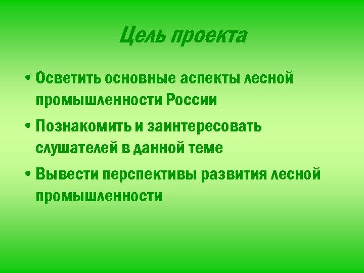 Цель проекта • Осветить основные аспекты лесной промышленности России • Познакомить и заинтересовать слушателей