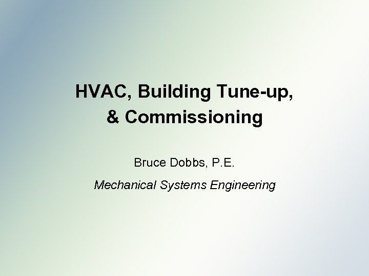 HVAC, Building Tune-up, & Commissioning Bruce Dobbs, P. E. Mechanical Systems Engineering