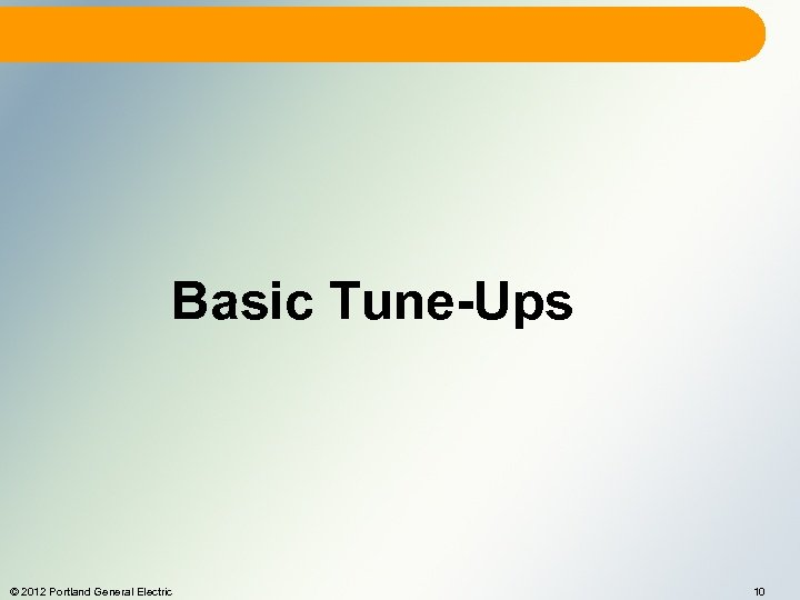 Basic Tune-Ups © 2012 Portland General Electric 10