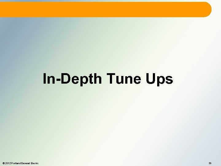 In-Depth Tune Ups © 2012 Portland General Electric 39